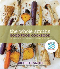 Whole Smiths Good Food Cookbook : Whole30 Endorsed, Delicious Real Food Recipes to Cook All Year Long - Michelle; Hartwig Smith