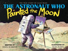 Astronaut Who Painted the Moon : The True Story of Alan Bean - Dean; Rubin Robbins