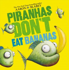 Piranhas don't eat bananas - Aaron Blabey