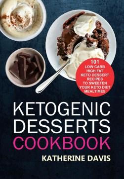 Ketogenic Desserts Cookbook: 101 Low Carb High Fat Keto Dessert Recipes To Sweeten Your Keto Diet Mealtimes : - Katherine Davis