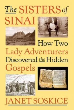 The sisters of Sinai : how two lady adventurers discovered the Hidden Gospels - Janet Martin Soskice