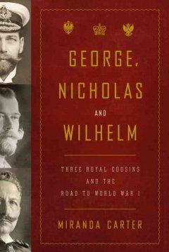 George, Nicholas and Wilhelm : three royal cousins and the road to World War I / Miranda Carter - Miranda Carter