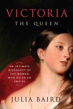 Victoria the queen : an intimate biography of the woman who ruled an empire - Julia (Julia Woodlands) Baird