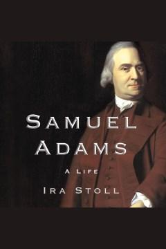 Samuel Adams : a life - Ira Stoll