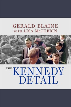The Kennedy detail: JFK's secret service agents break their silence - Gerald Blaine