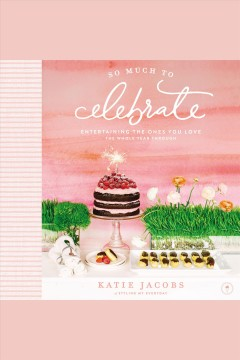So much to celebrate : entertaining the ones you love the whole year through - Katie Jacobs