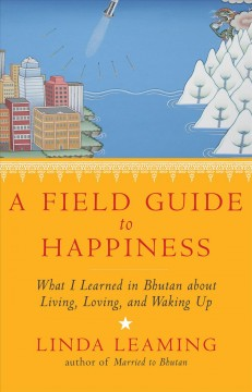 Field Guide to Happiness : What I Learned in Bhutan About Living, Loving, and Waking Up - Linda Leaming