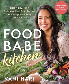 Food Babe Kitchen : More Than 100 Delicious, Real Food Recipes to Change Your Body and Your Life - Vani Hari