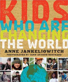 Kids who are changing the world / photographs by Yann Arthus-Bertrand - Anne Jankeliowitch