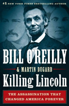 Killing Lincoln : the shocking assassination that changed America forever - Bill O'Reilly