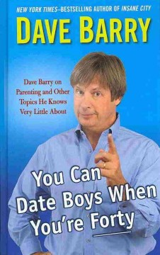 You can date boys when you're forty : Dave Barry on parenting and other topics he knows very little about - Dave Barry