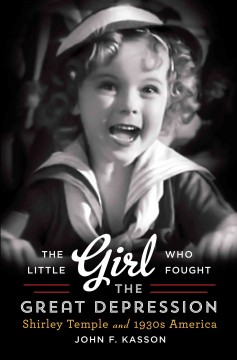 The little girl who fought the Great Depression : Shirley Temple and the 1930s America - John F Kasson