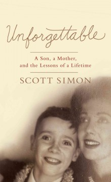 Unforgettable : a son, a mother, and the lessons of lifetime - Scott Simon