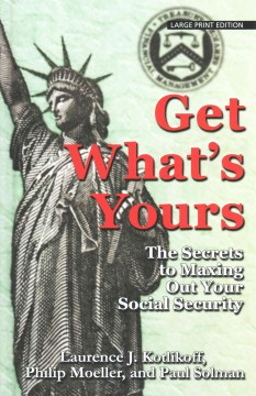 Get what's yours : the secrets to maxing out your social security - Laurence J Kotlikoff