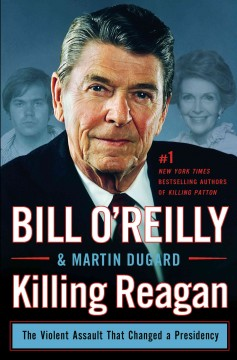 Killing Reagan : The Violent Assault That Changed a Presidency - Bill; Dugard O'Reilly