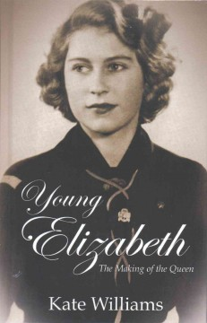 Young Elizabeth : the making of the queen - Kate Williams