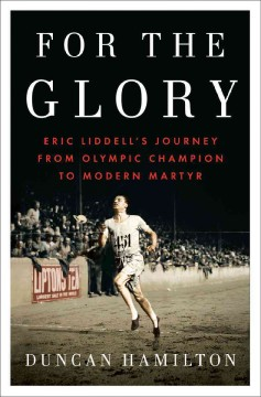 For the glory : Eric Liddell's journey from Olympic champion to modern martyr - Duncan Hamilton