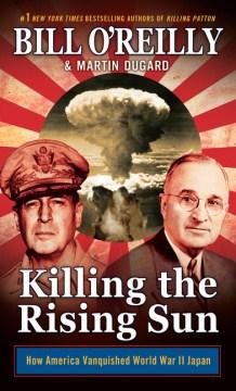 Killing the rising sun : how America vanquished World War II Japan - Bill O'Reilly
