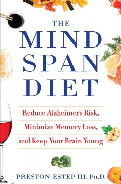 The mindspan diet : reduce Alzheimer's risk, minimize memory loss, and keep your brain young - Preston Estep