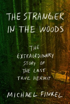 The stranger in the woods : the extraordinary story of the last true hermit - Michael Finkel