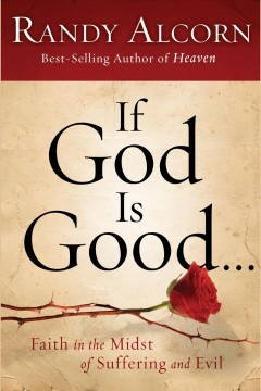 If God is good -- : faith in the midst of suffering and evil - Randy C Alcorn