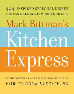 Mark Bittman's Kitchen express : 404 inspired seasonal dishes you can make in 20 minutes or less - Mark Bittman