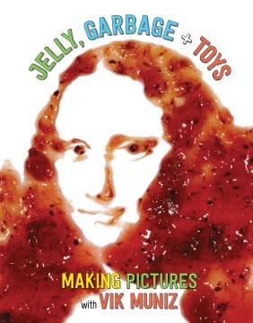 Jelly, Garbage + Toys : Making Pictures With Vik Muniz - Vik; Sommers Muniz