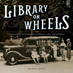Library on Wheels : Mary Lemist Titcomb and America's First Bookmobile - Sharlee Glenn