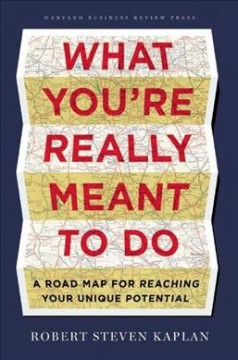 What you're really meant to do : a road map for reaching your unique potential / Robert Steven Kaplan - Robert S Kaplan
