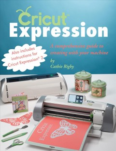 Cricut expression : a comprehensive guide to creating with your machine - Cathie Rigby