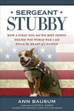 Sergeant Stubby : how a stray dog and his best friend helped win World War I and stole the heart of a nation / Ann Bausum ; foreword by David E. Sharpe - Ann Bausum