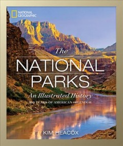 National Parks : An Illustrated History - Kim Heacox