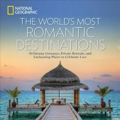 World's Most Romantic Destinations : 50 Dreamy Getaways, Private Retreats, and Enchanting Places to Celebrate Love -  National Geographic Society (U. S.) (COR)
