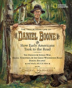 The trailblazing life of Daniel Boone : and how early Americans took to the road - Cheryl Harness