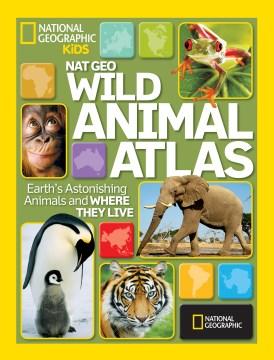 Wild animal atlas : Earth's astonishing animals and where they live