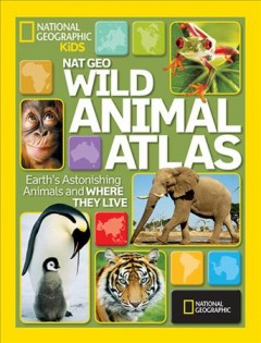 Wild animal atlas : Earth's astonishing animals and where they live
