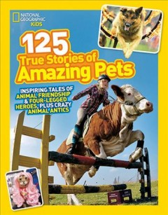 125 true stories of amazing pets : inspiring tales of animal friendship & four-legged heroes, plus crazy animal antics