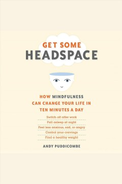 Get some headspace : how mindfulness can change your life in ten minutes a day - Andy Puddicombe