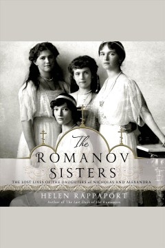 The Romanov sisters : the lost lives of the daughters of Nicholas and Alexandra - Helen Rappaport