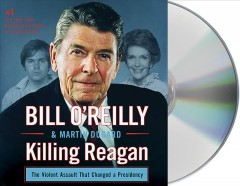 Killing Reagan : the violent assault that changed a presidency - Bill O'Reilly