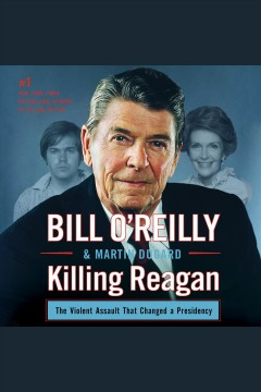 Killing reagan : The Violent Assault That Changed a Presidency. Bill O'Reilly. - Bill O'Reilly