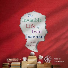 The invisible life of Ivan Isaenko : a novel - Scott Stambach