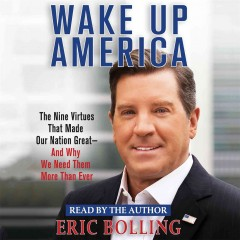 Wake up America : the nine virtues that made our nation great -- and why we need them more than ever - Eric Bolling