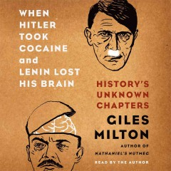 When Hitler took cocaine and Lenin lost his brain : history's unknown chapters - Giles Milton