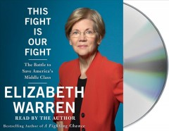 This fight is our fight : the battle to save America's middle class - Elizabeth Warren