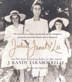 Jackie, Janet & Lee : The Secret Lives of Janet Auchincloss and Her Daughters Jacqueline Kennedy Onassis and Lee Radziwill - J. Randy; Lee Taraborrelli