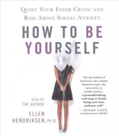How to be yourself : quiet your inner critic and rise above social anxiety - Ellen Hendriksen