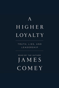 A higher loyalty : truth, lies, and leadership - James B Comey