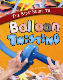 The kids' guide to balloon twisting / by Brad and Cindy Trusty - Brad Trusty