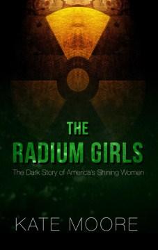 The radium girls : the dark story of America's shining women - Kate(Writer and editor) Moore